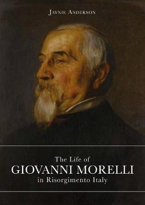 The Life of Giovanni Morelli in Risorgimento Italy by Jaynie Anderson