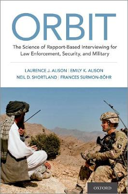 ORBIT: The Science of Rapport-Based Interviewing for Law Enforcement, Security, and Military by Laurence J. Alison