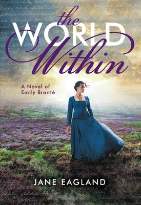 The World Within: A Novel of Emily Bronte by Jane Eagland