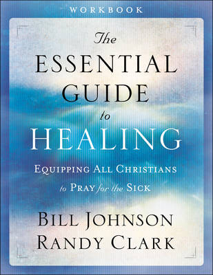 The Essential Guide to Healing by Pastor Bill Johnson
