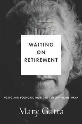 Waiting on Retirement: Aging and Economic Insecurity in Low-Wage Work by Mary Gatta
