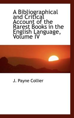 A Bibliographical and Critical Account of the Rarest Books in the English Language, Volume IV by John Payne Collier