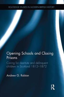 Opening Schools and Closing Prisons: Caring for destitute and delinquent children in Scotland 1812-1872 by Andrew G. Ralston