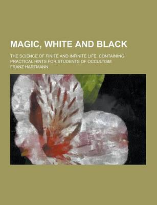 Magic, White and Black; The Science of Finite and Infinite Life, Containing Practical Hints for Students of Occultism by Franz Hartmann