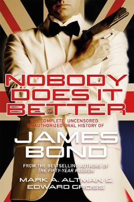 Nobody Does it Better: The Complete, Uncensored, Unauthorized Oral History of James Bond by Edward Gross