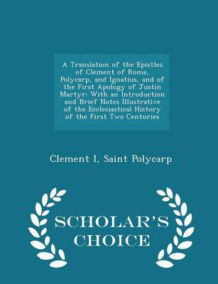 A Translation of the Epistles of Clement of Rome, Polycarp, and Ignatius, and of the First Apology of Justin Martyr by Clement I