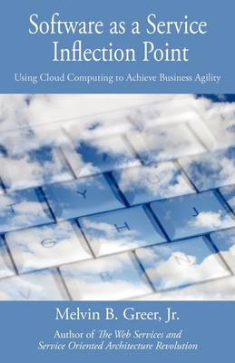 Software as a Service Inflection Point: Using Cloud Computing to Achieve Business Agility by Jr., Melvin B. Greer