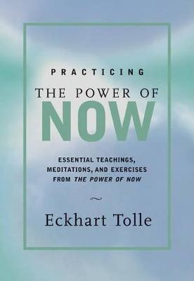 Practicing the Power of Now: Meditations and Exercises and Core Teachings for Living the Liberated Life by Eckhart Tolle