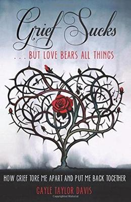 Grief Sucks ... But Love Bears All Things by Gayle Taylor