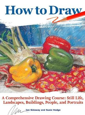 How to Draw: A Comprehensive Drawing Course: Still Life, Landscapes, Buildings, People, and Portraits by Ian Sidaway
