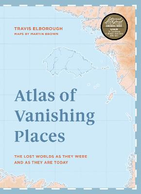 Atlas of Vanishing Places: The lost worlds as they were and as they are today  WINNER Illustrated Book of the Year - Edward Stanford Travel Writing Awards 2020 by Travis Elborough