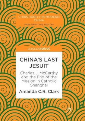 China's Last Jesuit: Charles J. McCarthy and the End of the Mission in Catholic Shanghai by Amanda C. R. Clark