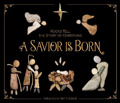 A Savior Is Born: Rocks Tell the Story of Christmas by Patti Rokus