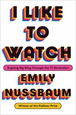 I Like to Watch by Emily Nussbaum