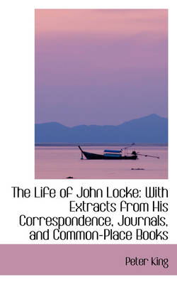 The The Life of John Locke: With Extracts from His Correspondence, Journals, and Common-Place Books by Peter King