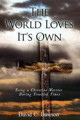 The World Loves It's Own: Being a Christian Warrior During Troubled Times by David C Dawson