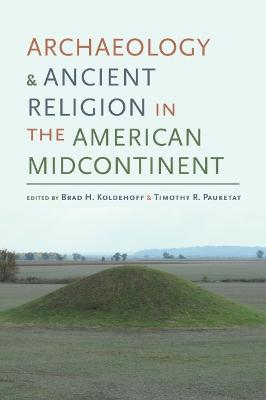 Archaeology and Ancient Religion in the American Midcontinent by Brad H. Koldehoff