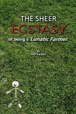 The Sheer Ecstasy of Being a Lunatic Farmer by Joel Salatin