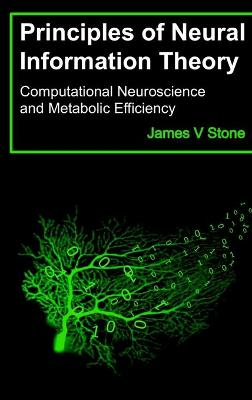 Principles of Neural Information Theory: Computational Neuroscience and Metabolic Efficiency by James V Stone