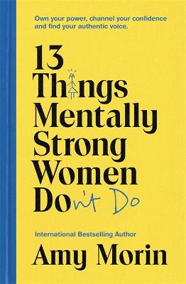 13 Things Mentally Strong Women Don't Do: Own Your Power, Channel Your Confidence, and Find Your Authentic Voice by Amy Morin