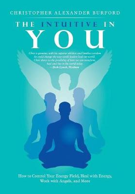 The Intuitive in You: How to Control Your Energy Field, Heal with Energy, Work with Angels, and More by Christopher Alexander Burford