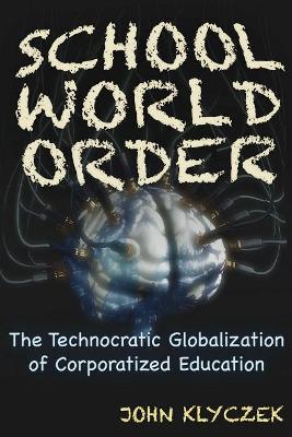 School World Order: Skull and Bones, Technocracy, and the Corporate Globalization of Education by John Adam Klyczek