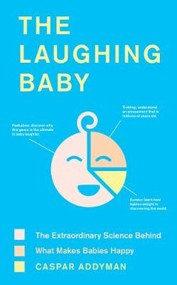 The Laughing Baby: The extraordinary science behind what makes babies happy by Caspar Addyman