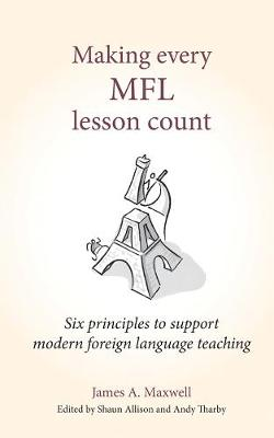 Making Every MFL Lesson Count: Six principles to support modern foreign language teaching by James A Maxwell