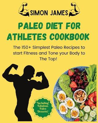 Paleo Diet for Athletes: The 150+ Simplest Paleo Recipes to Start Fitness and Tone your Body to the TOP! Including Fabulous Paleo Desserts! by Simon James