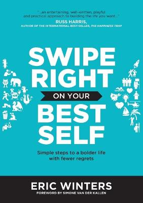 Swipe Right on Your Best Self: Simple Steps to a Bolder Life with Fewer Regrets by Eric Winters
