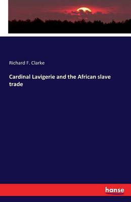 Cardinal Lavigerie and the African Slave Trade by Richard Frederick Clarke