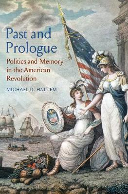 Past and Prologue: Politics and Memory in the American Revolution book