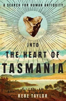 Into the Heart of Tasmania by Rebe Taylor