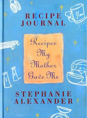 Recipes My Mother Gave Me: Recipe Journal by Stephanie Alexander
