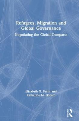 Refugees, Migration and Global Governance: Negotiating the Global Compacts by Elizabeth G. Ferris