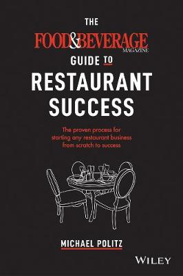 The Food and Beverage Magazine Guide to Restaurant Success: The Proven Process for Starting Any Restaurant Business From Scratch to Success by Michael Politz