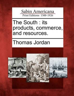 The South: Its Products, Commerce, and Resources. by Thomas Jordan
