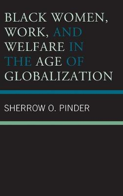 Black Women, Work, and Welfare in the Age of Globalization by Sherrow O. Pinder