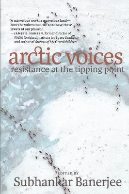 Arctic Voices: Resistance At The Tipping Point by Subhankar Banerjee