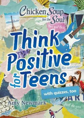 Chicken Soup for the Soul: Think Positive for Teens by Amy Newmark