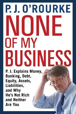 None of My Business: P.J. Explains Money, Banking, Debt, Equity, Assets, Liabilities and Why He's Not Rich and Neither are You by P. J. O'Rourke
