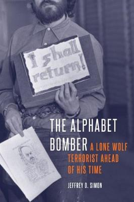 The Alphabet Bomber: A Lone Wolf Terrorist Ahead of His Time by Jeffrey D. Simon