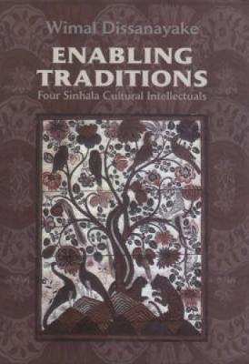 Enabling Traditions: Four Sinhala Cultural Intellectuals by Wimal Dissanayake