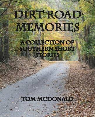 Dirt Road Memories - A Collection of Southern Short Stories by Tom McDonald