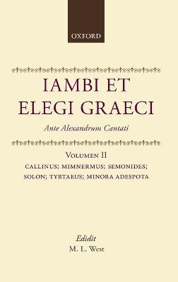Iambi et Elegi Graeci Ante Alexandrum Cantati: v. 2: Callinus, Mimnermus, Semonides, Solon, Tyrtaeus, Minora Adespota by M. L. West
