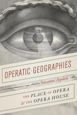Operatic Geographies: The Place of Opera and the Opera House by Suzanne Aspden