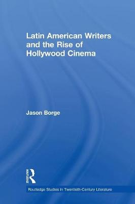 Latin American Writers and the Rise of Hollywood Cinema by Jason Borge