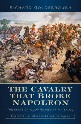 The Cavalry that Broke Napoleon by Richard Goldsbrough