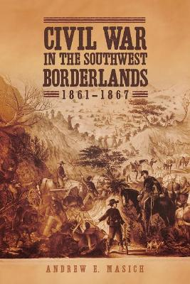 Civil War in the Southwest Borderlands, 1861-1867 by Andrew E Masich
