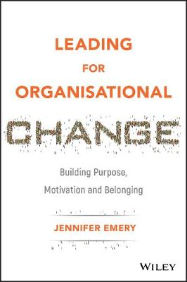 Leading for Organisational Change: Building Purpose, Motivation and Belonging by Jennifer Emery
